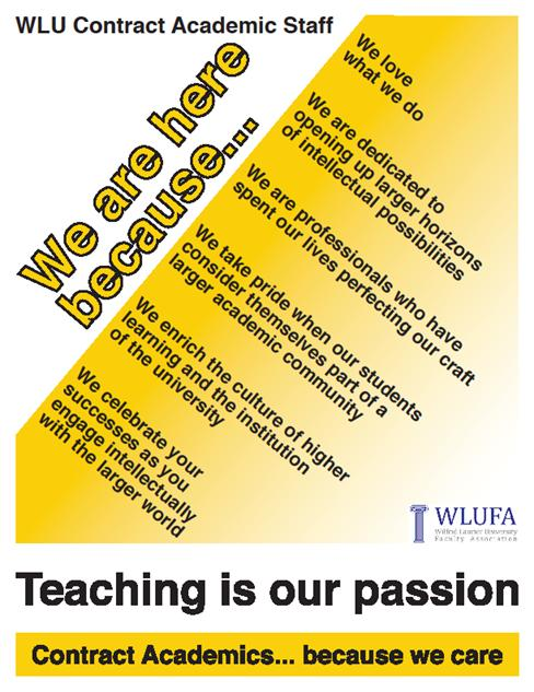 "Poster with the following text: ""WLU Contract Academic Staff. We are here because... We love what we do, we are dedicated to opening up larger horizons of intellectual possibilities, we are professionals who have spent our lives perfecting our craft, we take pride when our students consider themselves part of a larger academic community, we enrich the culture of higher learning and the institution of the university, we celebrate your successes as you engage intellectually with the larger world. Teaching is our passion. Contract Academics... because we care."""